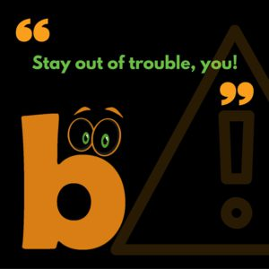 Stay out of trouble, you!