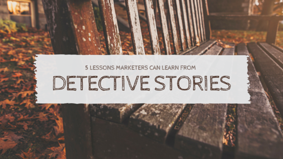 5 lessons marketers can learn from detective stories